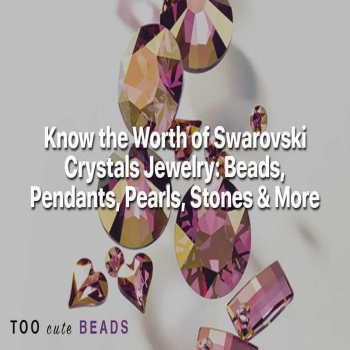 Know the Worth of Swarovski Crystals Jewelry: Beads, Pendants, Pearls & Stones