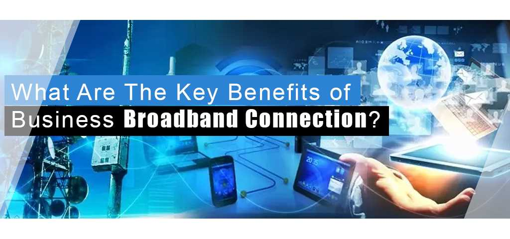 What Are The Key Benefits of Business Broadband Connection?