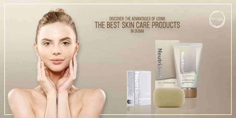 Discover The Advantages Of Using The Best Skin Care Products In Dubai