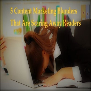 5 Content Marketing Blunders That Are Scaring Away Readers!!!