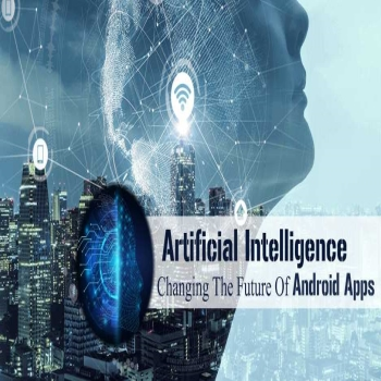 Artificial Intelligence: Changing The Future Of Android Apps