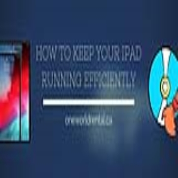 HOW TO KEEP YOUR IPAD RUNNING EFFICIENTLY