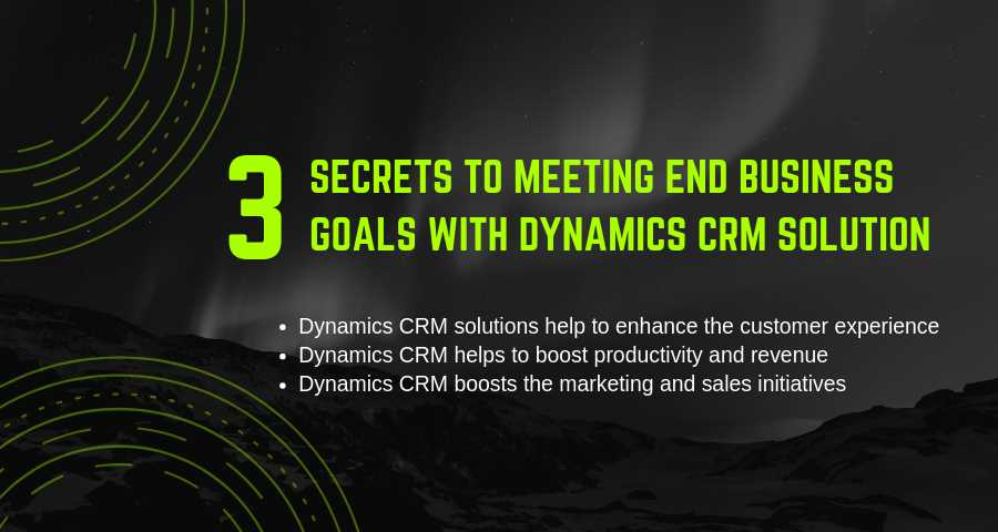 3 Secrets To Meeting End Business Goals With Dynamics CRM Solution