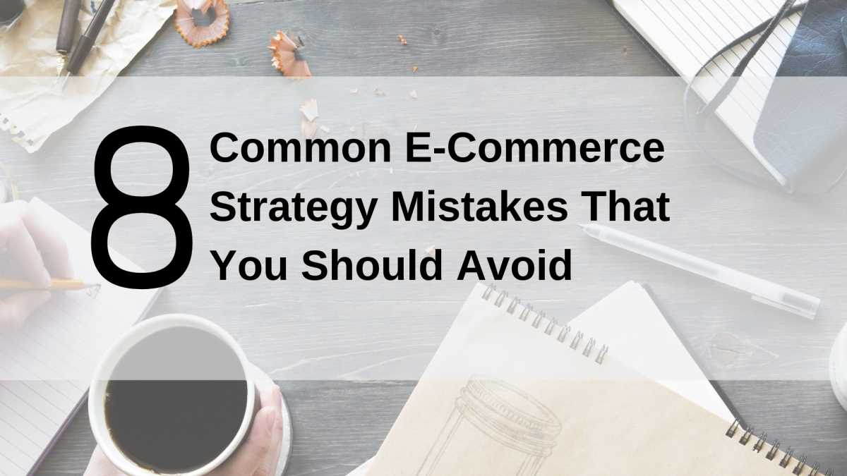 8 Common E-Commerce Strategy Mistakes That You Should Avoid