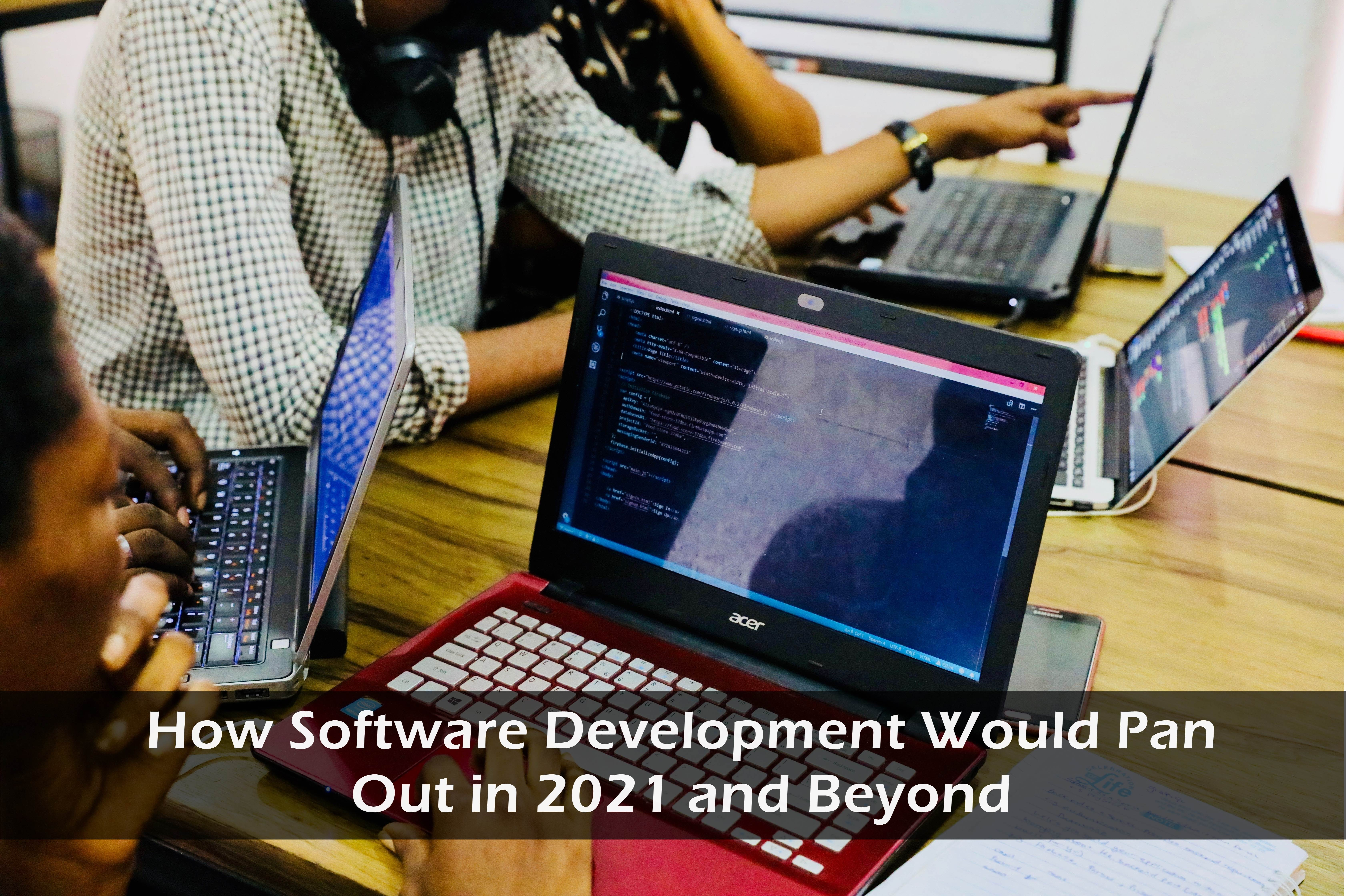 How Software Development Would Pan Out in 2021 and Beyond