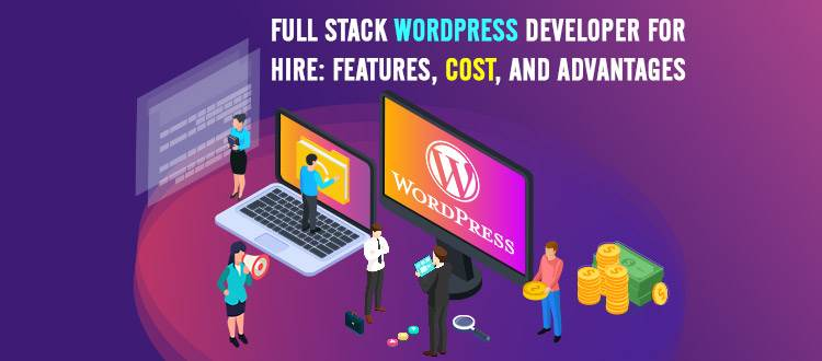 Full Stack WordPress Developer for Hire: Features, Cost, and Advantages
