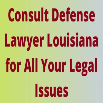 Consult Defense Lawyer Louisiana for All Your Legal Issues