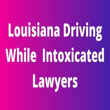 Louisiana Driving While  Intoxicated Lawyers: A Guide