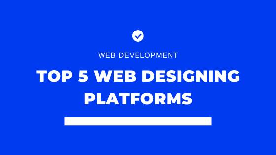 Top 5 Web Designing Platforms to create your Website