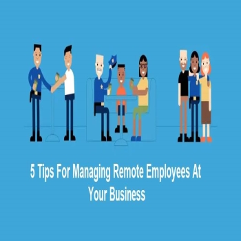 5 Tips For Managing Remote Employees At Your Business
