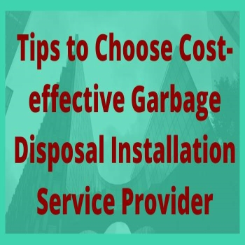 Tips to Choose Cost-effective Garbage Disposal Installation Service Provider
