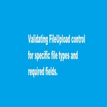 Validating FileUpload control for specific file type and required field.