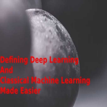 Defining Deep Learning And Classical Machine Learning Made Easier!