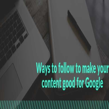 Ways to follow to make your content good for Google