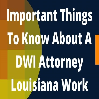 Important Things To Know About A DWI Attorney Louisiana Work