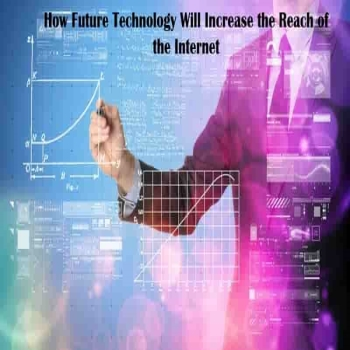 How Future Technology Will Increase the Reach of the Internet