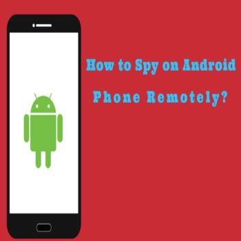 How to Remotely Spy on Android Smartphones without even touching it?