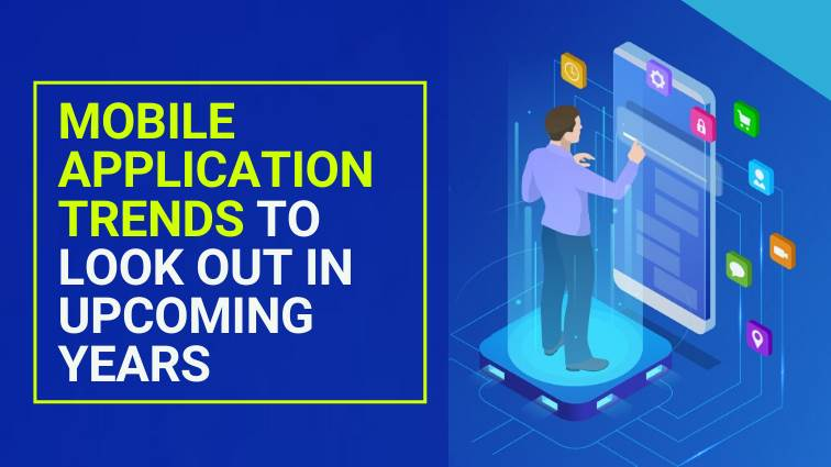 Mobile Application Trends To Look Out In upcoming years